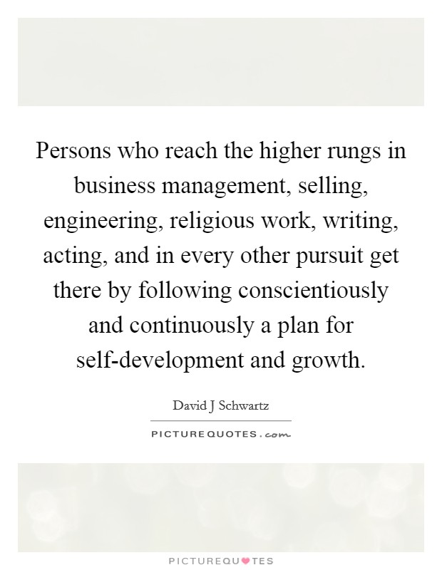 Persons who reach the higher rungs in business management, selling, engineering, religious work, writing, acting, and in every other pursuit get there by following conscientiously and continuously a plan for self-development and growth. Picture Quote #1