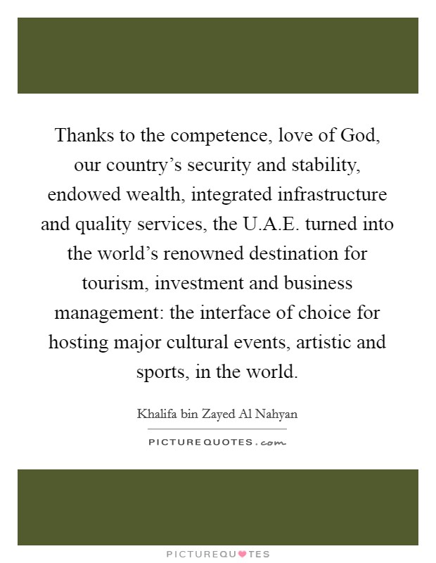 Thanks to the competence, love of God, our country's security and stability, endowed wealth, integrated infrastructure and quality services, the U.A.E. turned into the world's renowned destination for tourism, investment and business management: the interface of choice for hosting major cultural events, artistic and sports, in the world. Picture Quote #1