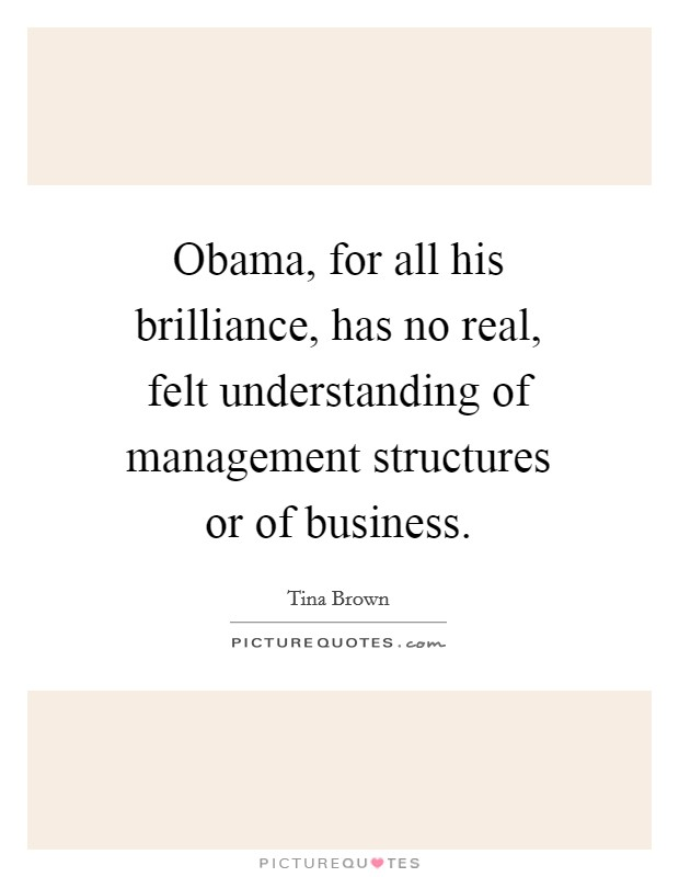 Obama, for all his brilliance, has no real, felt understanding of management structures or of business Picture Quote #1