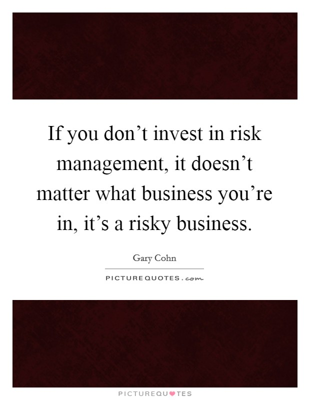 If you don't invest in risk management, it doesn't matter what business you're in, it's a risky business Picture Quote #1