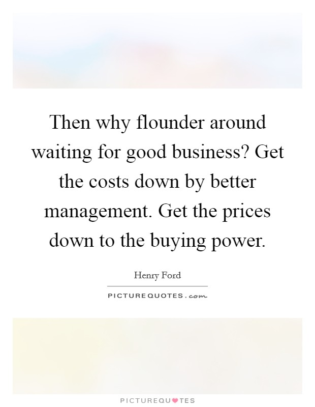 Then why flounder around waiting for good business? Get the costs down by better management. Get the prices down to the buying power. Picture Quote #1