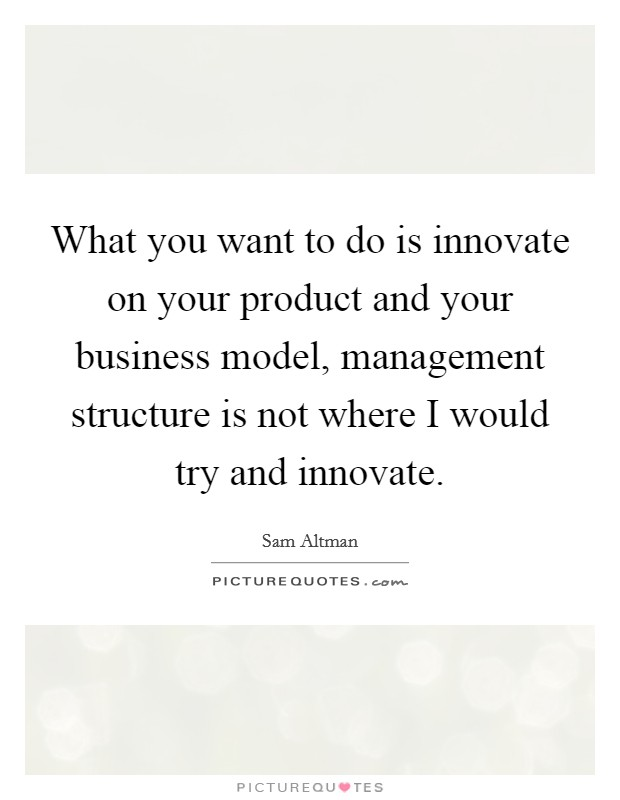 What you want to do is innovate on your product and your business model, management structure is not where I would try and innovate. Picture Quote #1