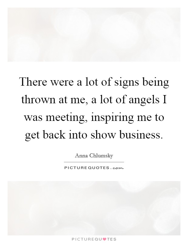 There were a lot of signs being thrown at me, a lot of angels I was meeting, inspiring me to get back into show business Picture Quote #1