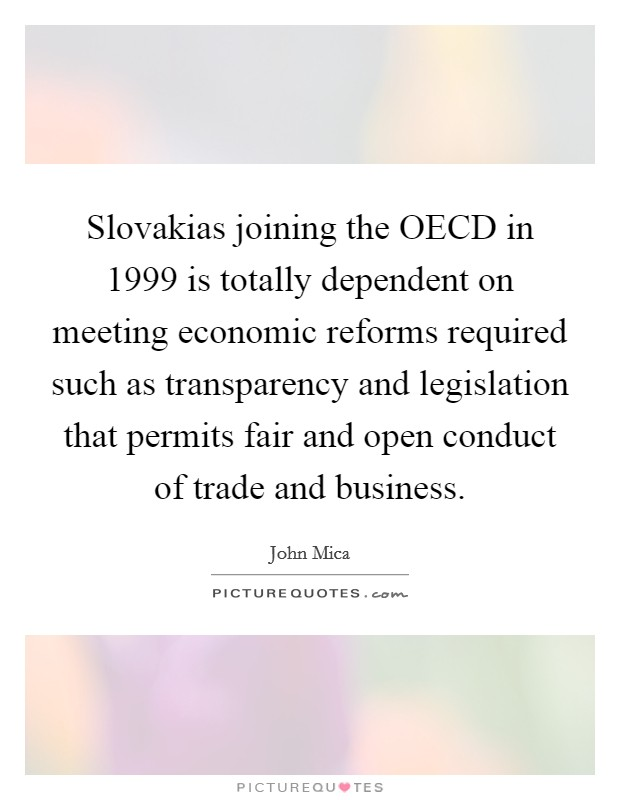 Slovakias joining the OECD in 1999 is totally dependent on meeting economic reforms required such as transparency and legislation that permits fair and open conduct of trade and business Picture Quote #1