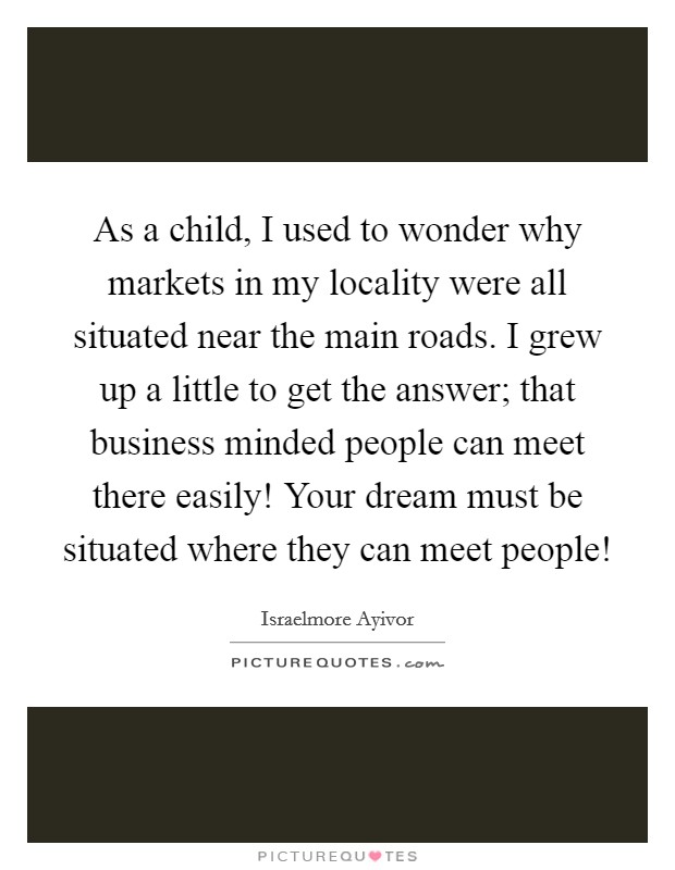 As a child, I used to wonder why markets in my locality were all situated near the main roads. I grew up a little to get the answer; that business minded people can meet there easily! Your dream must be situated where they can meet people! Picture Quote #1