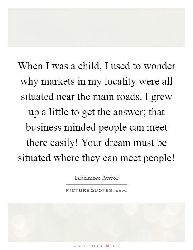 When I was a child, I used to wonder why markets in my locality were all situated near the main roads. I grew up a little to get the answer;  that business minded people can meet there easily! Your dream must be situated where they can meet people! Picture Quote #1