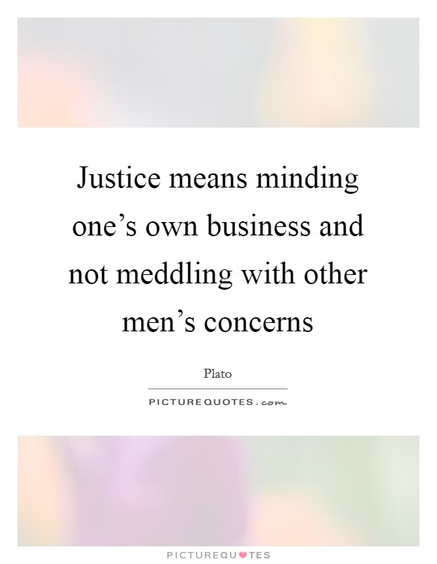 Justice means minding one's own business and not meddling with other men's concerns Picture Quote #1