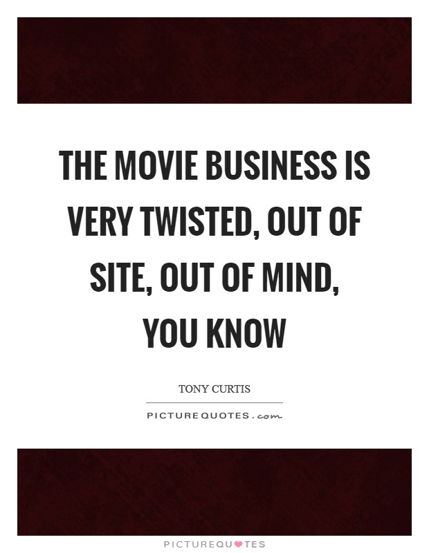 The movie business is very twisted, out of site, out of mind, you know Picture Quote #1