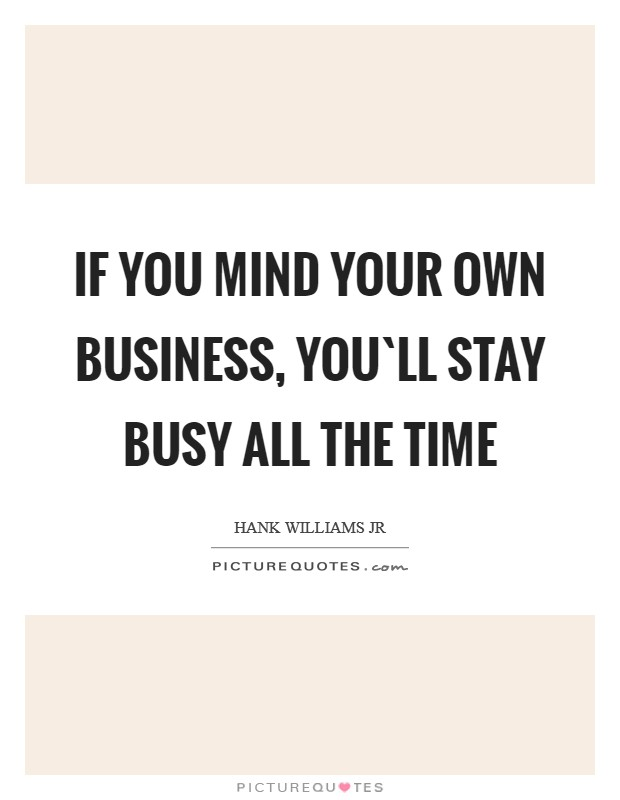 If you mind your own business, you`ll stay busy all the time Picture Quote #1