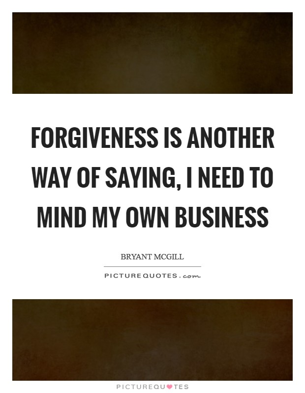 Forgiveness is another way of saying, I need to mind my own business Picture Quote #1