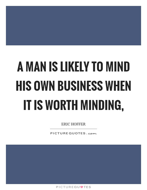 A man is likely to mind his own business when it is worth minding, Picture Quote #1