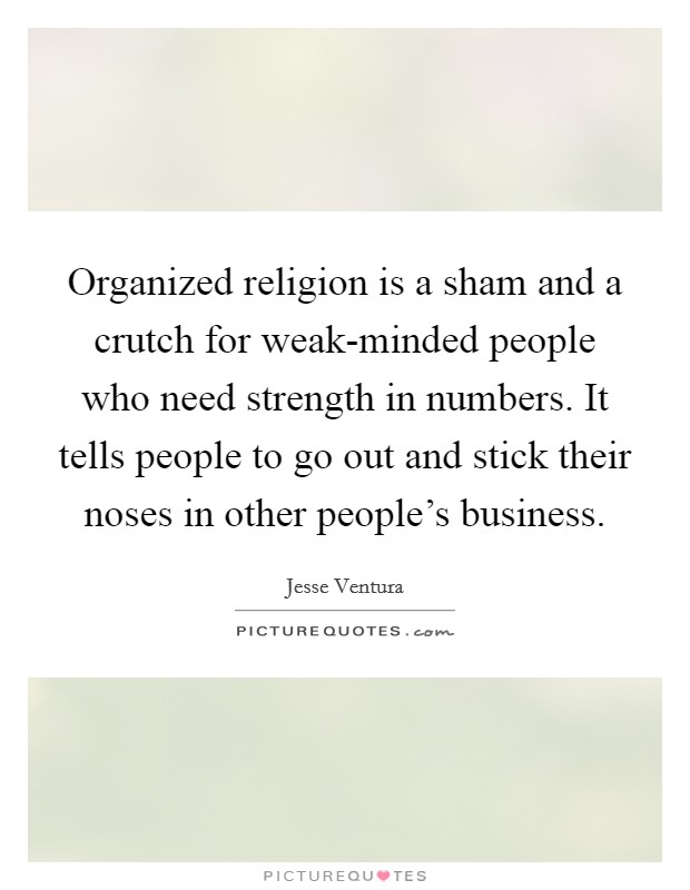 Organized religion is a sham and a crutch for weak-minded people who need strength in numbers. It tells people to go out and stick their noses in other people's business Picture Quote #1