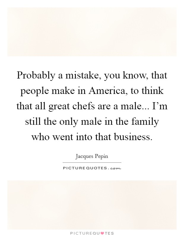 Probably a mistake, you know, that people make in America, to think that all great chefs are a male... I'm still the only male in the family who went into that business Picture Quote #1