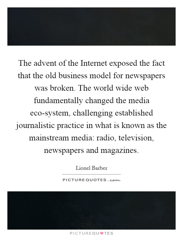 The advent of the Internet exposed the fact that the old business model for newspapers was broken. The world wide web fundamentally changed the media eco-system, challenging established journalistic practice in what is known as the mainstream media: radio, television, newspapers and magazines Picture Quote #1