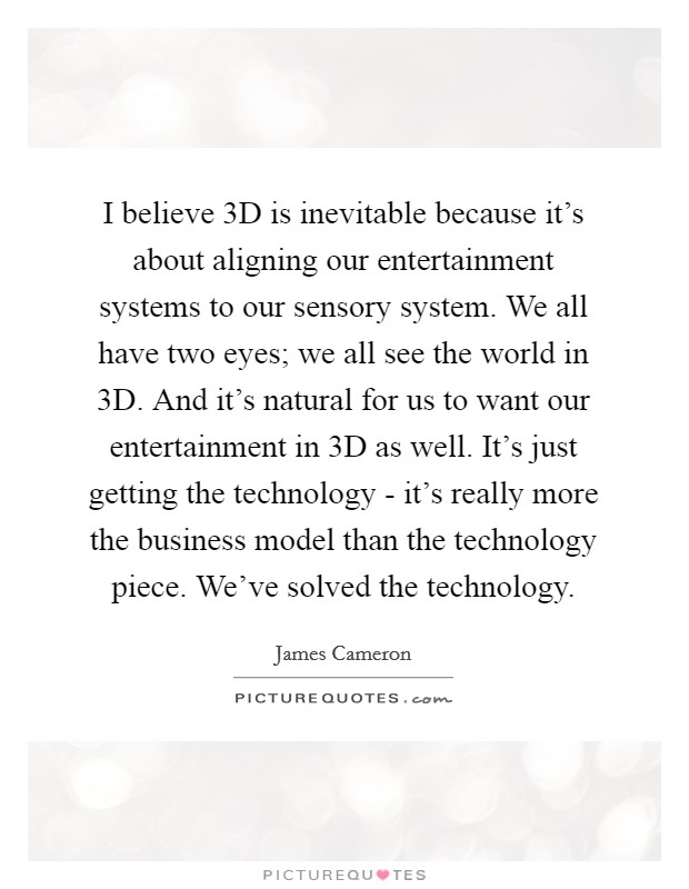 I believe 3D is inevitable because it's about aligning our entertainment systems to our sensory system. We all have two eyes; we all see the world in 3D. And it's natural for us to want our entertainment in 3D as well. It's just getting the technology - it's really more the business model than the technology piece. We've solved the technology Picture Quote #1