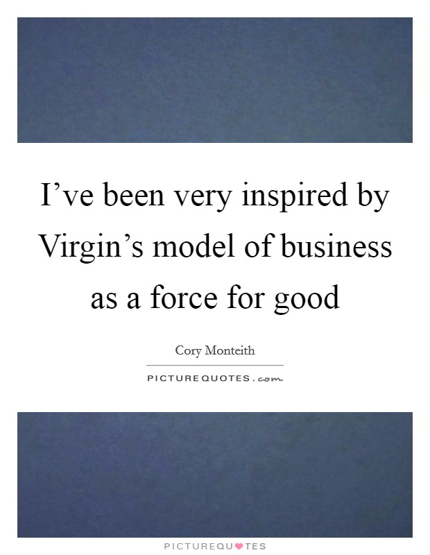 I've been very inspired by Virgin's model of business as a force for good Picture Quote #1
