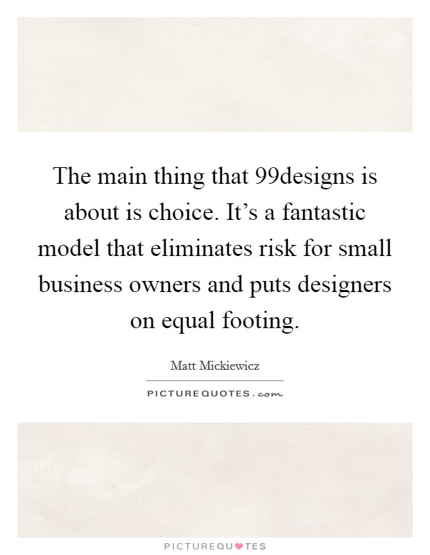 The main thing that 99designs is about is choice. It's a fantastic model that eliminates risk for small business owners and puts designers on equal footing Picture Quote #1