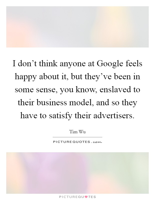 I don't think anyone at Google feels happy about it, but they've been in some sense, you know, enslaved to their business model, and so they have to satisfy their advertisers Picture Quote #1