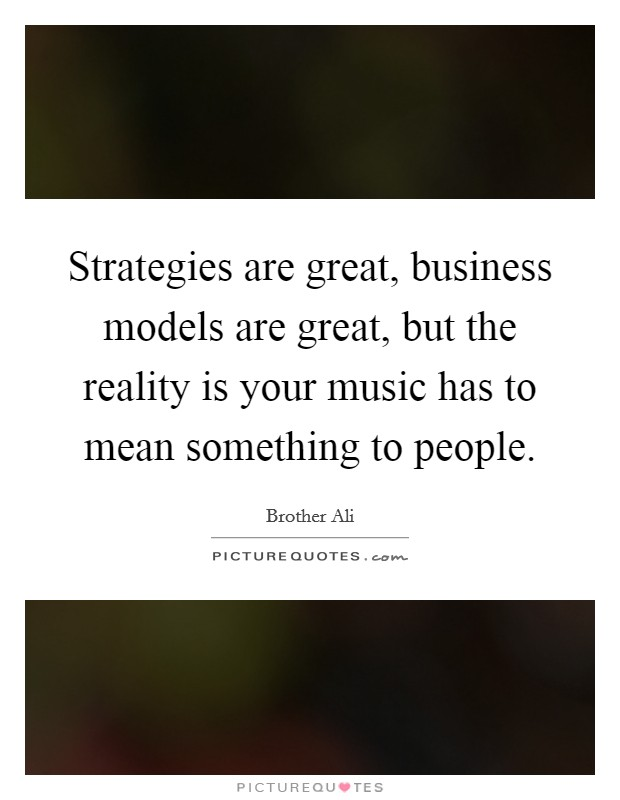 Strategies are great, business models are great, but the reality is your music has to mean something to people Picture Quote #1