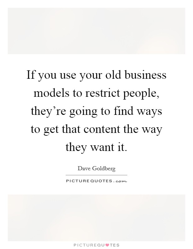 If you use your old business models to restrict people, they're going to find ways to get that content the way they want it. Picture Quote #1