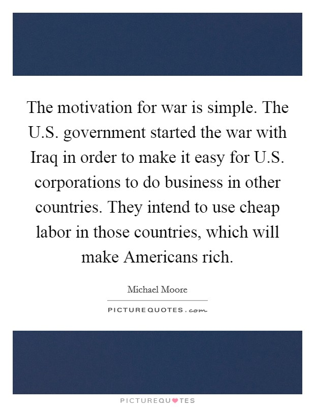 The motivation for war is simple. The U.S. government started the war with Iraq in order to make it easy for U.S. corporations to do business in other countries. They intend to use cheap labor in those countries, which will make Americans rich Picture Quote #1