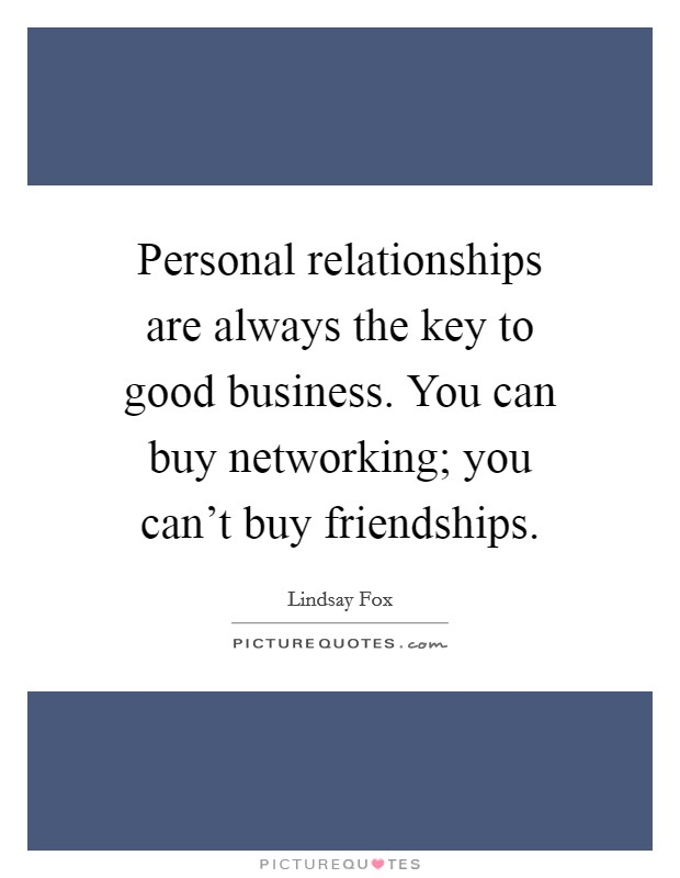 Personal relationships are always the key to good business. You can buy networking; you can't buy friendships Picture Quote #1