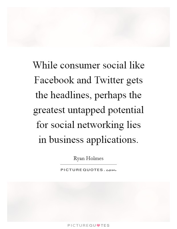 While consumer social like Facebook and Twitter gets the headlines, perhaps the greatest untapped potential for social networking lies in business applications Picture Quote #1