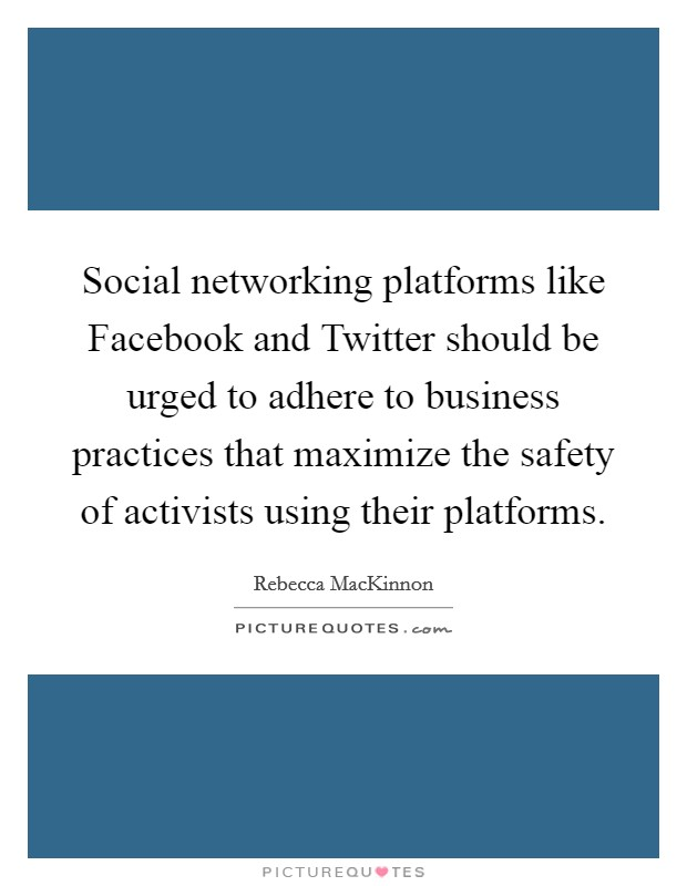 Social networking platforms like Facebook and Twitter should be urged to adhere to business practices that maximize the safety of activists using their platforms Picture Quote #1