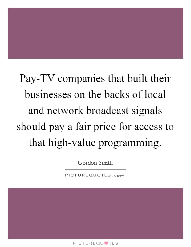 Pay-TV companies that built their businesses on the backs of local and network broadcast signals should pay a fair price for access to that high-value programming Picture Quote #1