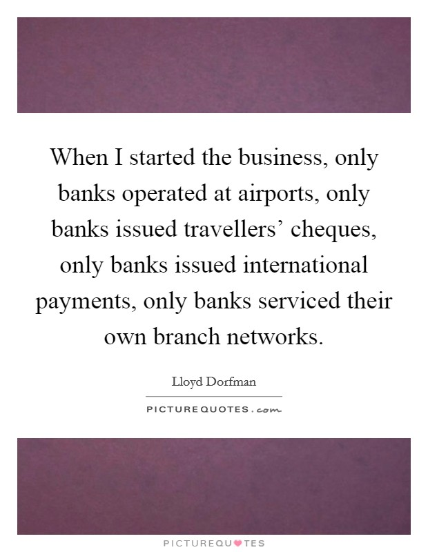 When I started the business, only banks operated at airports, only banks issued travellers' cheques, only banks issued international payments, only banks serviced their own branch networks Picture Quote #1