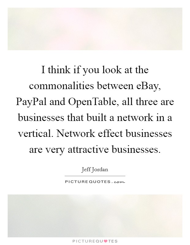 I think if you look at the commonalities between eBay, PayPal and OpenTable, all three are businesses that built a network in a vertical. Network effect businesses are very attractive businesses Picture Quote #1