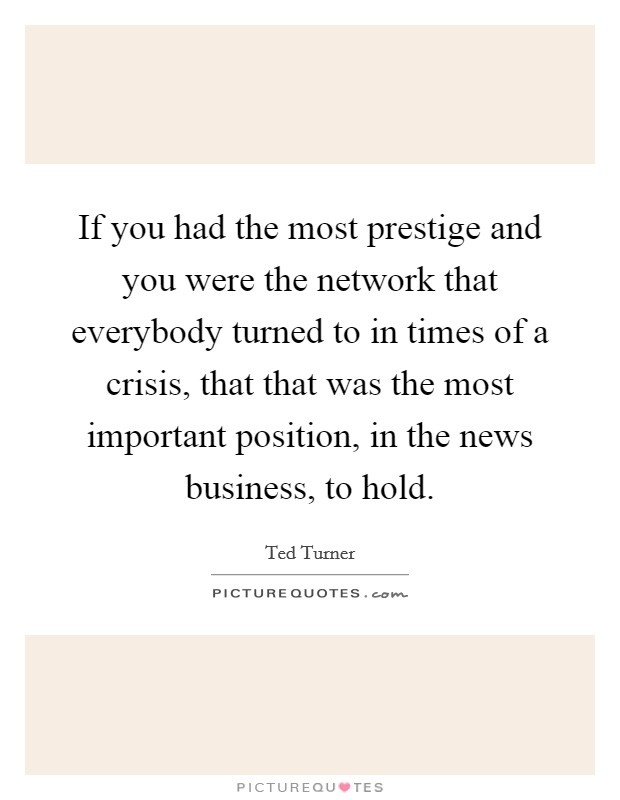 If you had the most prestige and you were the network that everybody turned to in times of a crisis, that that was the most important position, in the news business, to hold Picture Quote #1