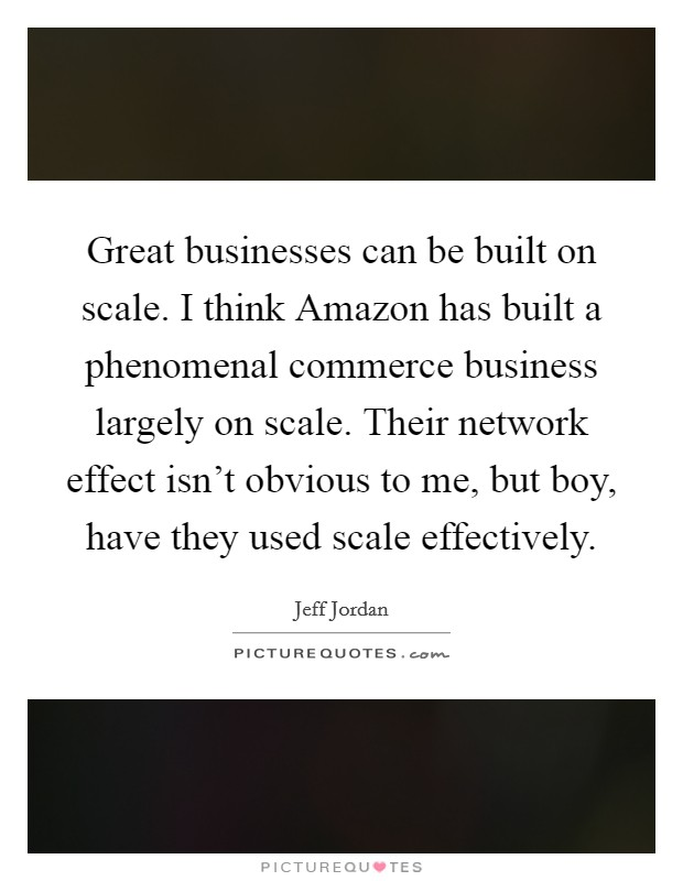 Great businesses can be built on scale. I think Amazon has built a phenomenal commerce business largely on scale. Their network effect isn't obvious to me, but boy, have they used scale effectively Picture Quote #1