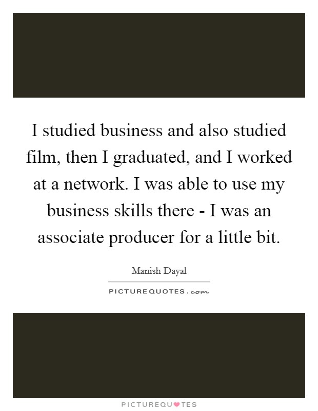 I studied business and also studied film, then I graduated, and I worked at a network. I was able to use my business skills there - I was an associate producer for a little bit Picture Quote #1