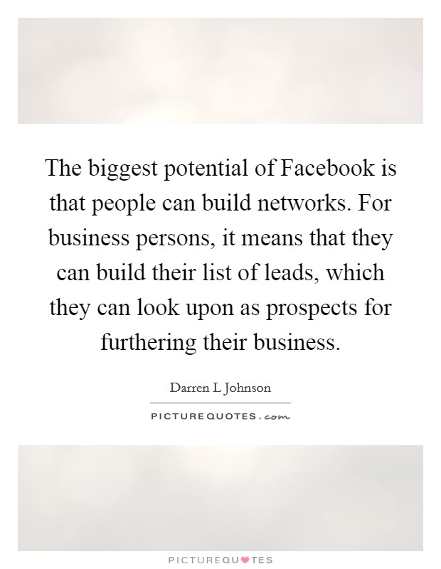 The biggest potential of Facebook is that people can build networks. For business persons, it means that they can build their list of leads, which they can look upon as prospects for furthering their business Picture Quote #1