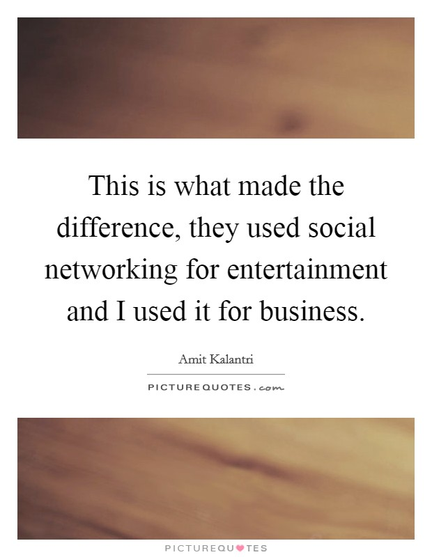 This is what made the difference, they used social networking for entertainment and I used it for business Picture Quote #1