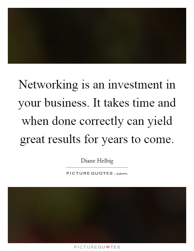 Networking is an investment in your business. It takes time and when done correctly can yield great results for years to come Picture Quote #1