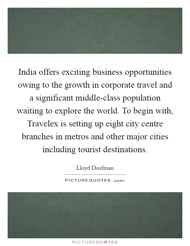India offers exciting business opportunities owing to the growth in corporate travel and a significant middle-class population waiting to explore the world. To begin with, Travelex is setting up eight city centre branches in metros and other major cities including tourist destinations Picture Quote #1
