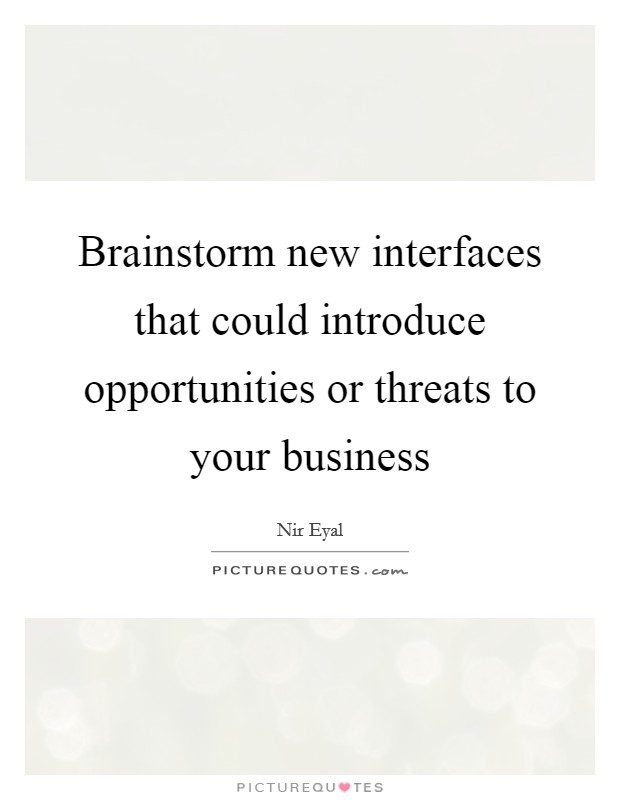 Brainstorm new interfaces that could introduce opportunities or threats to your business Picture Quote #1
