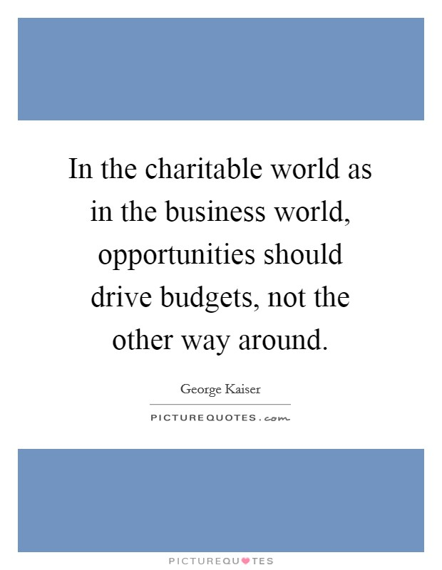 In the charitable world as in the business world, opportunities should drive budgets, not the other way around Picture Quote #1