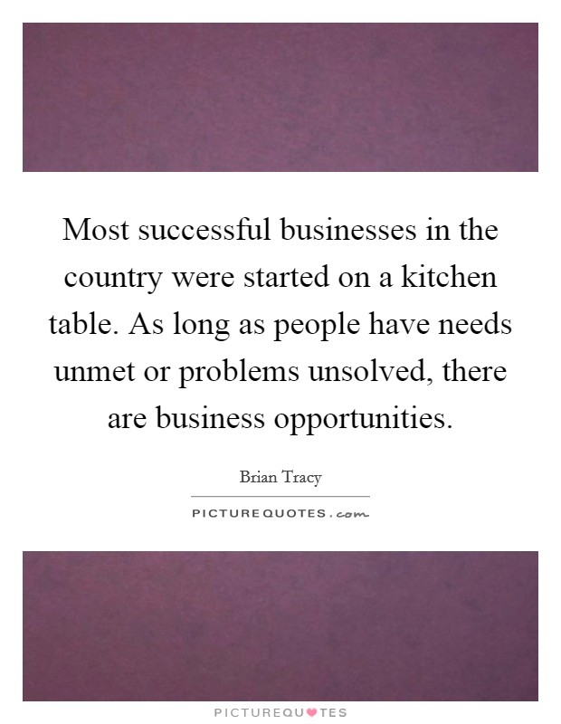 Most successful businesses in the country were started on a kitchen table. As long as people have needs unmet or problems unsolved, there are business opportunities Picture Quote #1