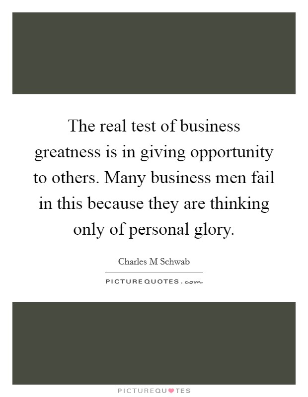 The real test of business greatness is in giving opportunity to others. Many business men fail in this because they are thinking only of personal glory Picture Quote #1