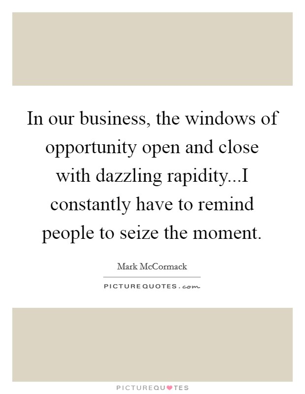 In our business, the windows of opportunity open and close with dazzling rapidity...I constantly have to remind people to seize the moment Picture Quote #1
