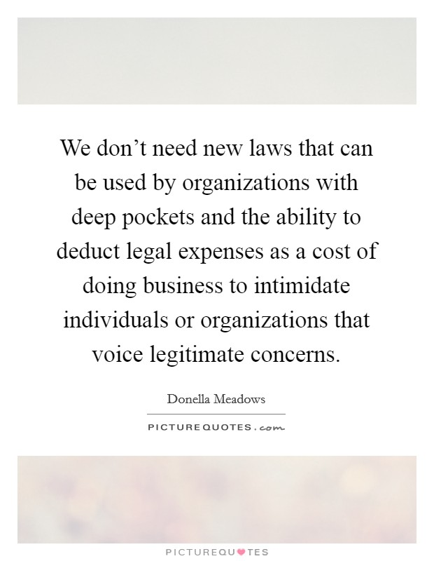 We don't need new laws that can be used by organizations with deep pockets and the ability to deduct legal expenses as a cost of doing business to intimidate individuals or organizations that voice legitimate concerns Picture Quote #1