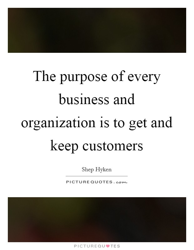 The purpose of every business and organization is to get and keep customers Picture Quote #1