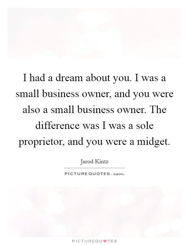 I had a dream about you. I was a small business owner, and you were also a small business owner. The difference was I was a sole proprietor, and you were a midget Picture Quote #1