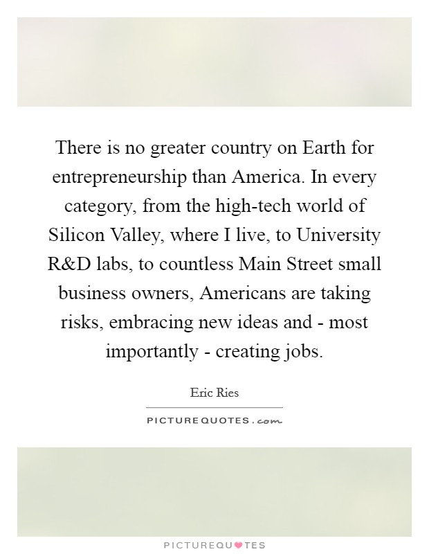 There is no greater country on Earth for entrepreneurship than America. In every category, from the high-tech world of Silicon Valley, where I live, to University R Picture Quote #1