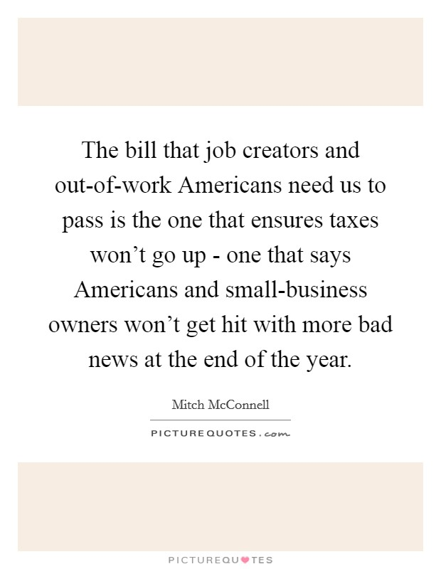 The bill that job creators and out-of-work Americans need us to pass is the one that ensures taxes won't go up - one that says Americans and small-business owners won't get hit with more bad news at the end of the year Picture Quote #1