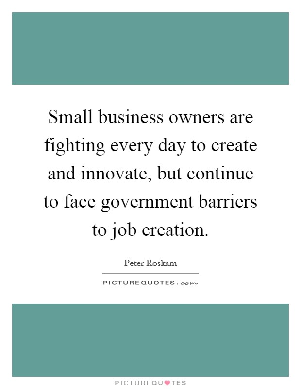 Small business owners are fighting every day to create and innovate, but continue to face government barriers to job creation Picture Quote #1
