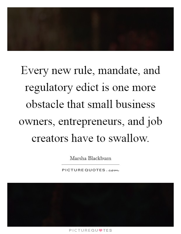 Every new rule, mandate, and regulatory edict is one more obstacle that small business owners, entrepreneurs, and job creators have to swallow Picture Quote #1